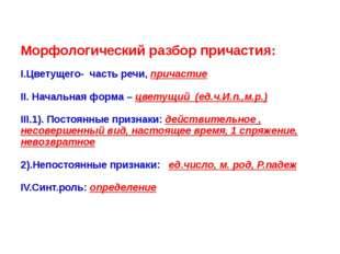 Морфологический разбор причастия:  I.Цветущего- часть речи, причастие II. Н