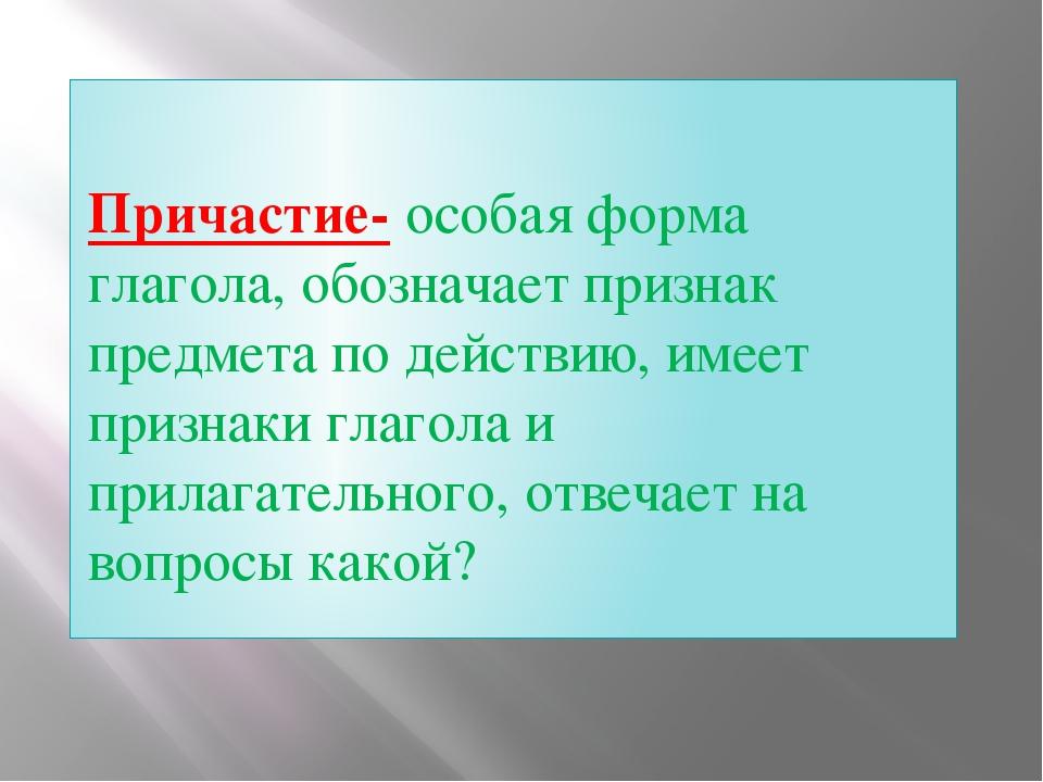 Причастие- особая форма глагола, обозначает признак предмета по действию, им...