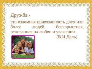 Дружба - это взаимная привязанность двух или более людей, бескорыстная, основ