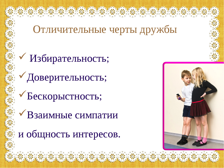 Отличительные черты дружбы Избирательность; Доверительность; Бескорыстность;...