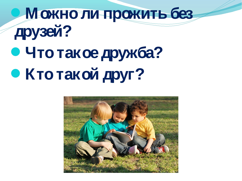 Можно ли прожить без друзей? Что такое дружба? Кто такой друг?