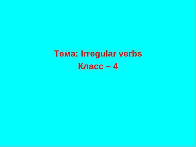 Тема: Irregular verbs Класс – 4