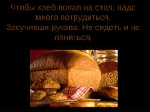 Чтобы хлеб попал на стол, надо много потрудиться, Засучивши рукава. Не сидеть