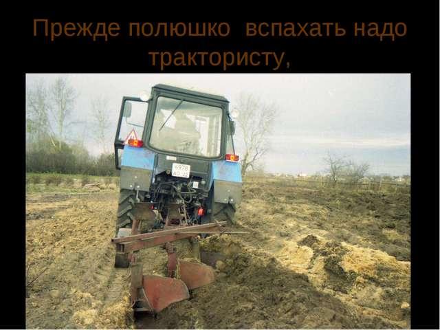 Прежде полюшко вспахать надо трактористу,