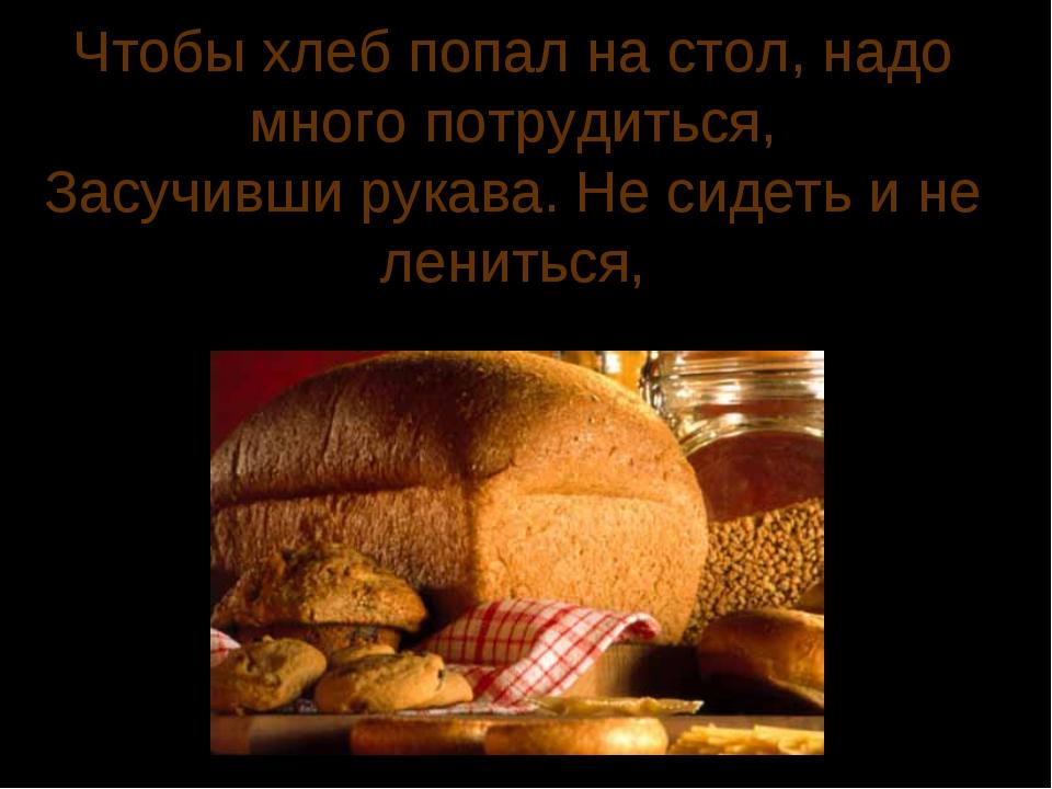 Чтобы хлеб попал на стол, надо много потрудиться, Засучивши рукава. Не сидеть...