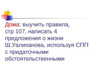 Дома: выучить правила, стр 107, написать 4 предложения о жизни Ш.Уалиханова,