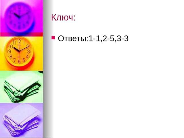 Ключ: Ответы:1-1,2-5,3-3