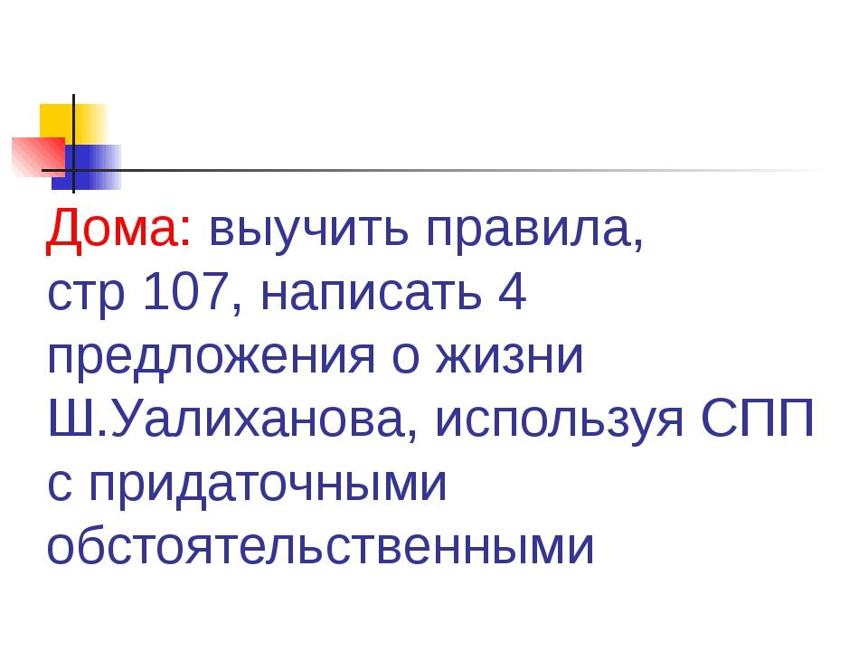 Дома: выучить правила, стр 107, написать 4 предложения о жизни Ш.Уалиханова,...