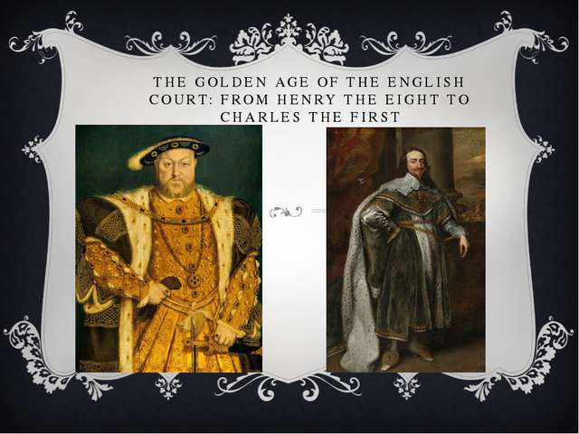 THE GOLDEN AGE OF THE ENGLISH COURT: FROM HENRY THE EIGHT TO CHARLES THE FIRST