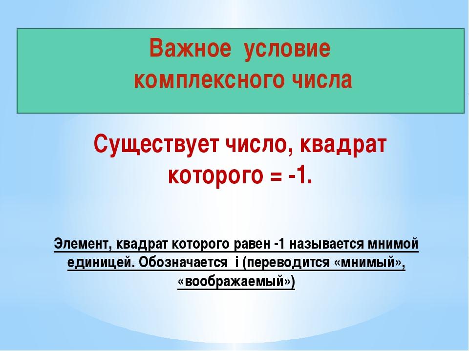 Важное условие комплексного числа Существует число, квадрат которого = -1. Эл...