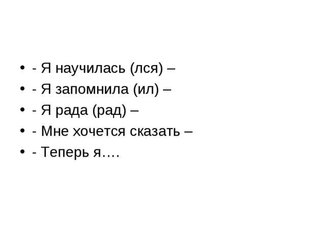 - Я научилась (лся) – - Я запомнила (ил) – - Я рада (рад) – - Мне хочется ска...