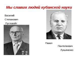 Мы славим людей кубанской науки Василий Степанович Пустовойт Павел Пантелееви