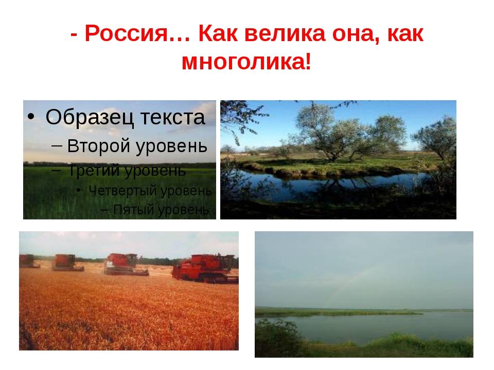 - Россия… Как велика она, как многолика!