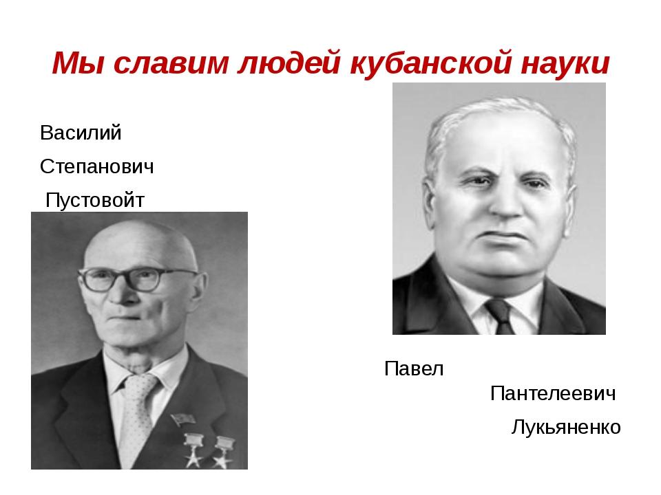 Мы славим людей кубанской науки Василий Степанович Пустовойт Павел Пантелееви...