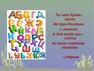 Ты эти буквы заучи. Их три десятка с лишком, А для тебя они – ключи Ко всем х