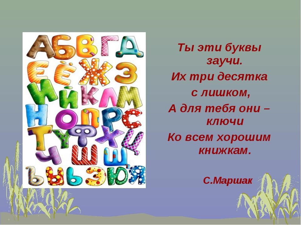 Ты эти буквы заучи. Их три десятка с лишком, А для тебя они – ключи Ко всем х...