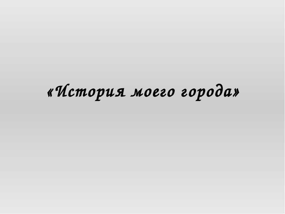 «История моего города»