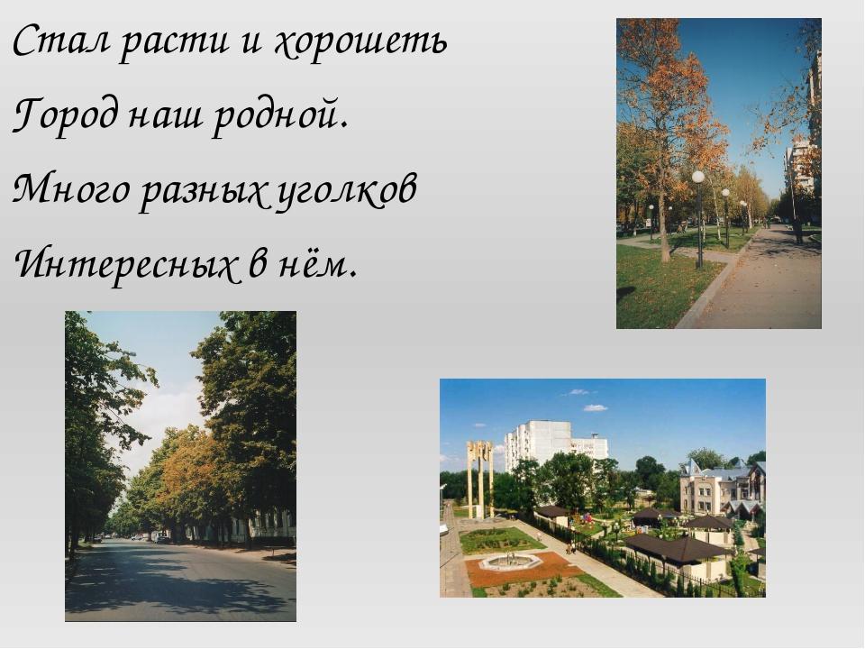 Стал расти и хорошеть Город наш родной. Много разных уголков Интересных в нём.