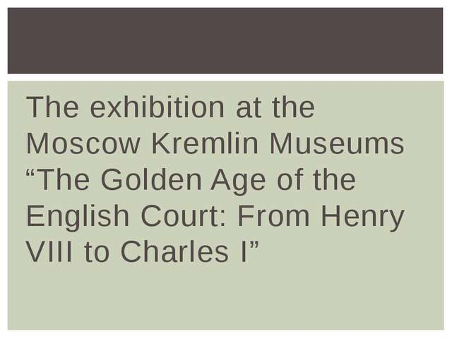 "The exhibition at the Moscow Kremlin Museums ""The Golden Age of the English C..."