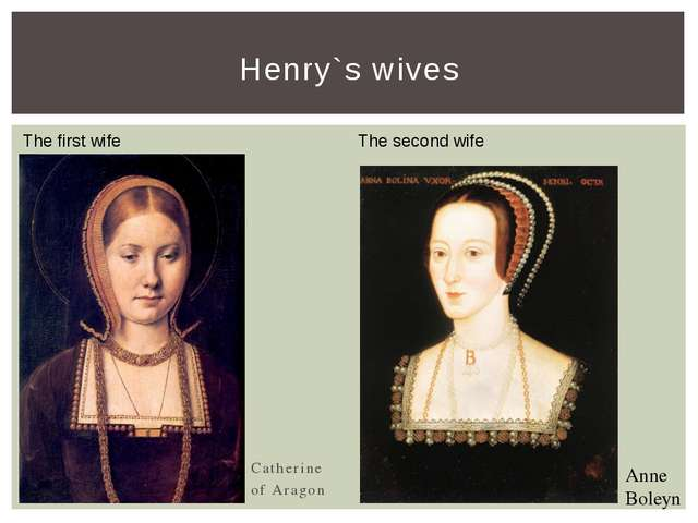 Catherine of Aragon Henry`s wives Anne Boleyn The first wife The second wife