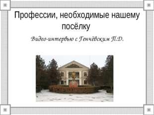 Профессии, необходимые нашему посёлку Видео-интервью с Генчёвским П.Д.
