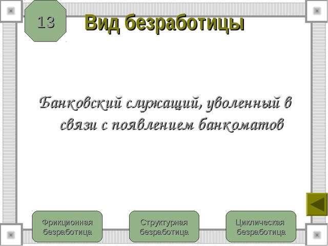 Вид безработицы Банковский служащий, уволенный в связи с появлением банкомато...