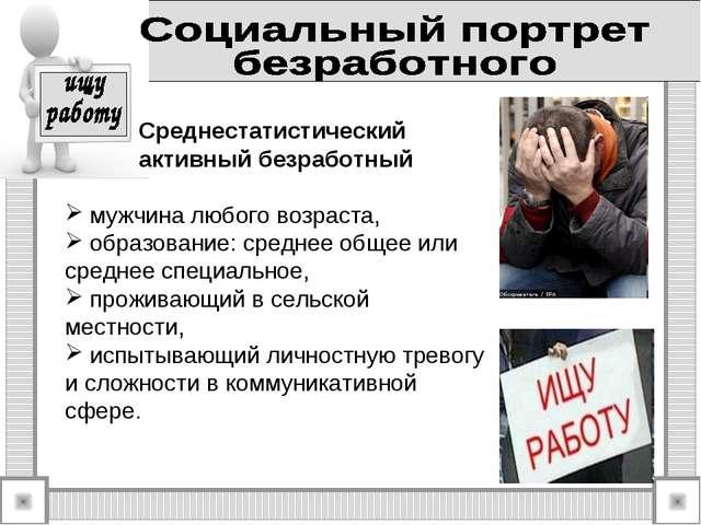Среднестатистический активный безработный мужчина любого возраста, образован...