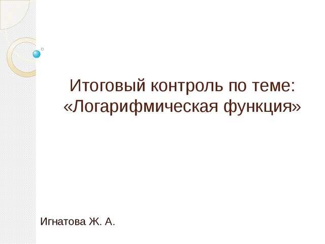 Итоговый контроль по теме: «Логарифмическая функция» Игнатова Ж. А.