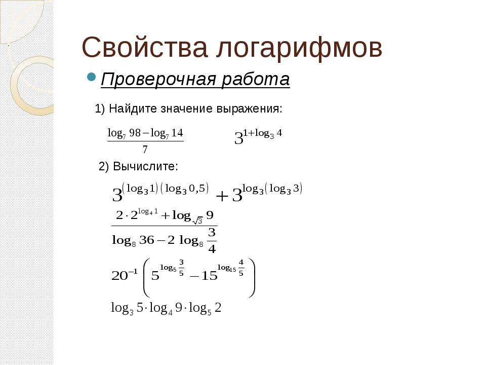 Свойства логарифмов Проверочная работа . 1) Найдите значение выражения: 2) Вы...