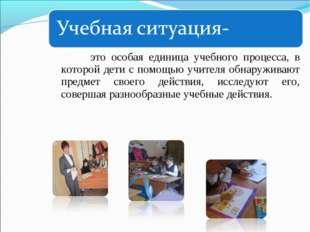 это особая единица учебного процесса, в которой дети с помощью учителя обнар