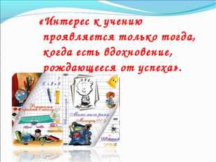 «Интерес к учению проявляется только тогда, когда есть вдохновение, рождающее