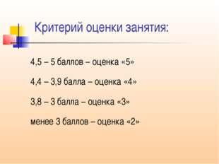 Критерий оценки занятия: 4,5 – 5 баллов – оценка «5» 4,4 – 3,9 балла – оценка
