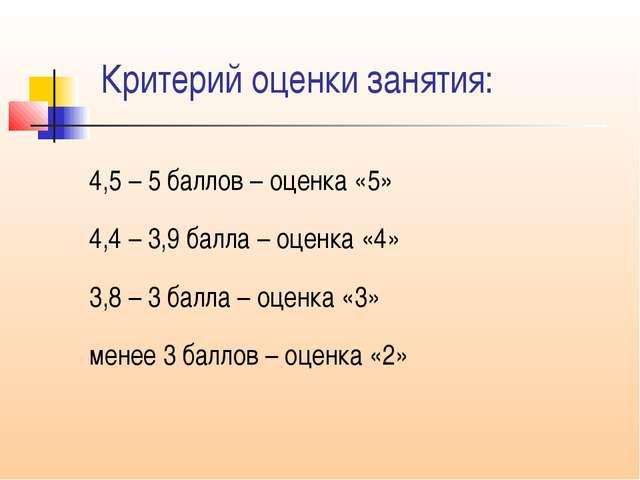 Критерий оценки занятия: 4,5 – 5 баллов – оценка «5» 4,4 – 3,9 балла – оценка...