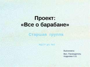 Проект: «Все о барабане» Старшая группа МДОУ д/с №2 Выполнила: Муз. Руководит