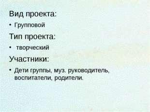 Вид проекта: Групповой Тип проекта: творческий Участники: Дети группы, муз. р