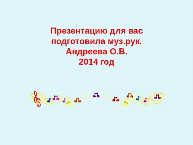 Презентацию для вас подготовила муз.рук. Андреева О.В. 2014 год