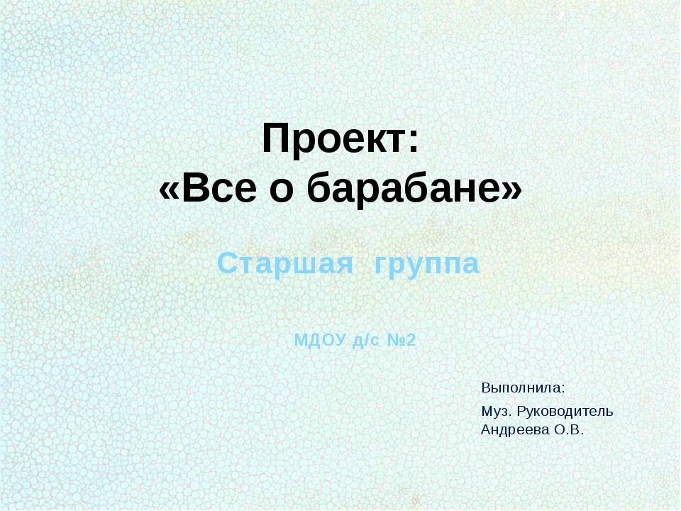 Проект: «Все о барабане» Старшая группа МДОУ д/с №2 Выполнила: Муз. Руководит...