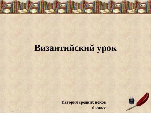 Византийский урок История средних веков 6 класс