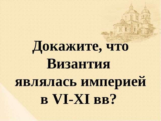 Докажите, что Византия являлась империей в VI-XI вв?