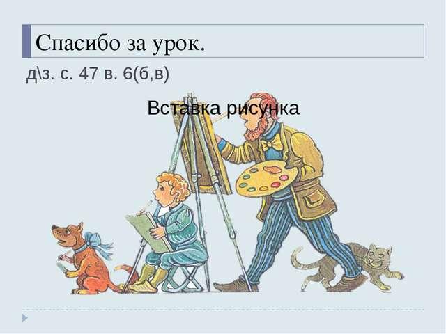 Спасибо за урок. д\з. с. 47 в. 6(б,в)