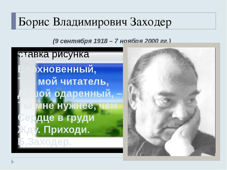 Борис Владимирович Заходер (9 сентября 1918 – 7 ноября 2000 гг.) Ты – Вдохнов...