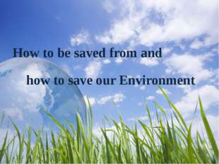 How to be saved from and how to save our Environment