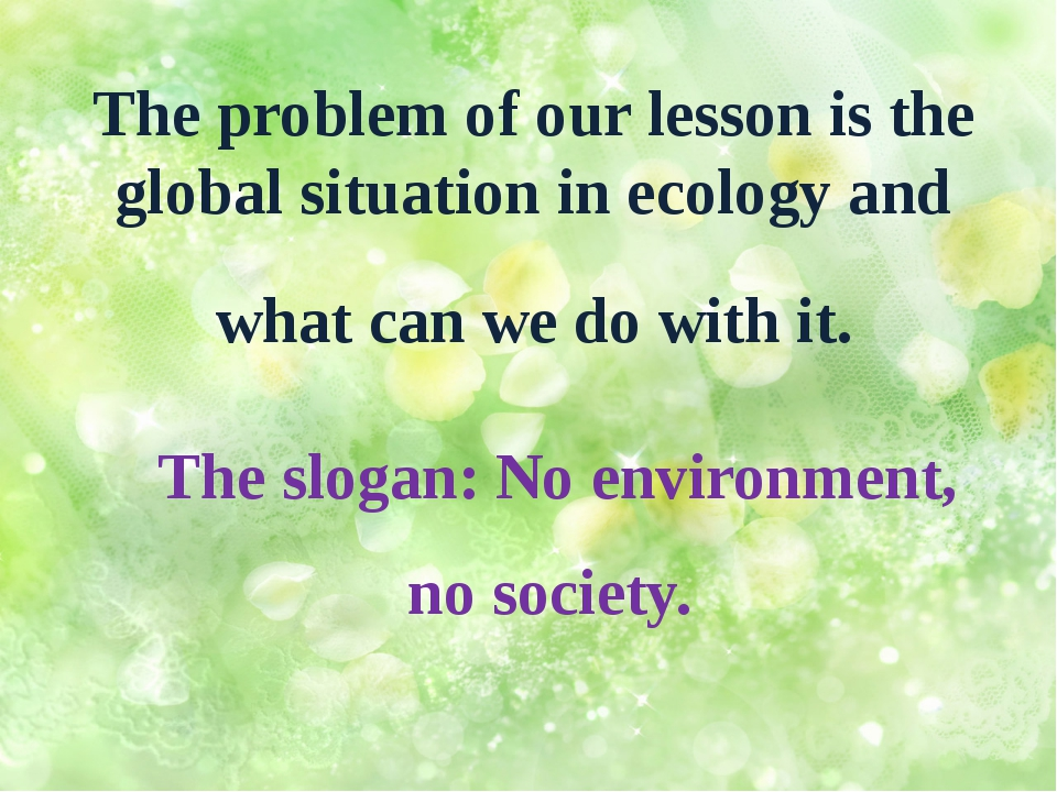The problem of our lesson is the global situation in ecology and what can we...