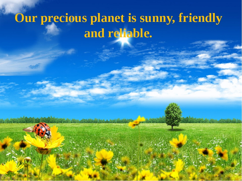 Our precious planet is sunny, friendly and reliable.
