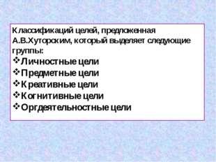 Классификаций целей, предложенная А.В.Хуторским, который выделяет следующие г