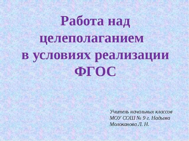 Работа над целеполаганием в условиях реализации ФГОС  Учитель начальных клас...
