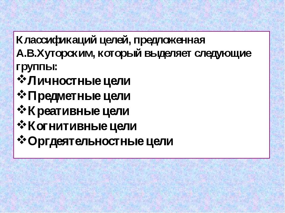 Классификаций целей, предложенная А.В.Хуторским, который выделяет следующие г...