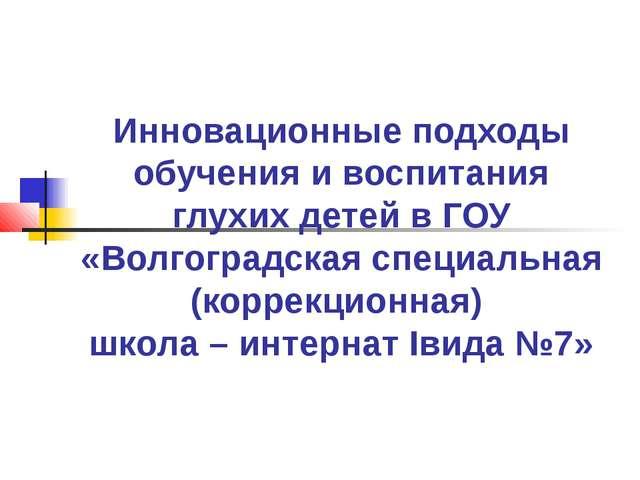 Инновационные подходы обучения и воспитания глухих детей в ГОУ «Волгоградская...