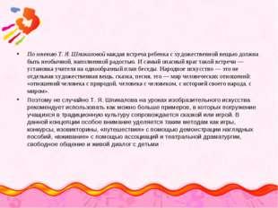По мнению Т.Я.Шпикаловой каждая встреча ребенка с художественной вещью долж