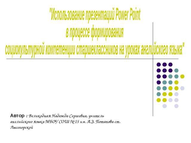Автор : Великодная Надежда Сергеевна, учитель английского языка МБОУ СОШ № 15...